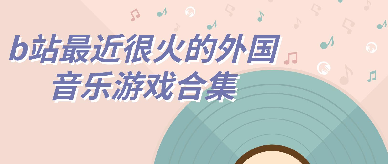 b站最近很火的外国音乐游戏合集
